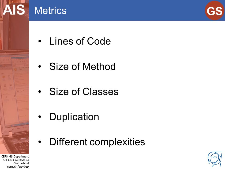 CERN GS Department CH-1211 Genève 23 Switzerland cern.ch/gs-dep Internet Services GS AIS Metrics Lines of Code Size of Method Size of Classes Duplication Different complexities