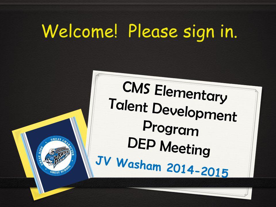 CMS Elementary Talent Development Program DEP Meeting JV Washam 2014-2015 Welcome! Please sign in.
