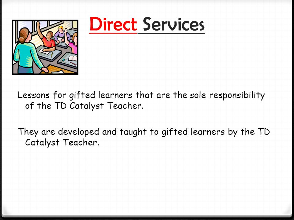Direct Services Lessons for gifted learners that are the sole responsibility of the TD Catalyst Teacher.