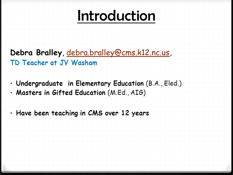 Introduction Debra Bralley, debra.bralley@cms.k12.nc.us,debra.bralley@cms.k12.nc.us TD Teacher at JV Washam Undergraduate in Elementary Education (B.A., Eled.) Masters in Gifted Education (M.Ed., AIG) Have been teaching in CMS over 12 years