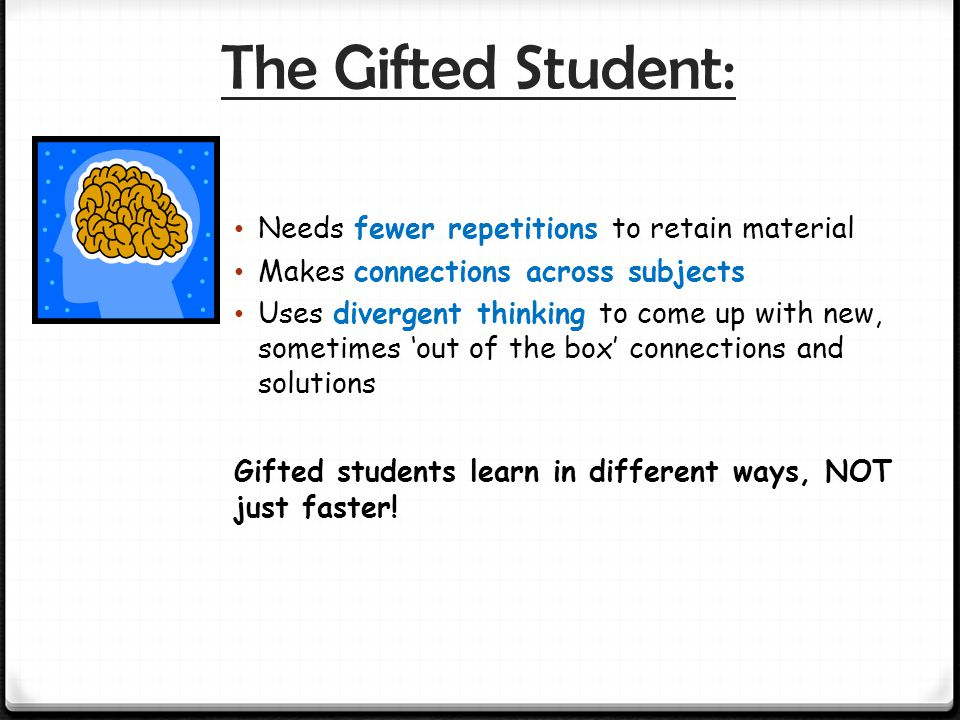The Gifted Student: Needs fewer repetitions to retain material Makes connections across subjects Uses divergent thinking to come up with new, sometimes 'out of the box' connections and solutions Gifted students learn in different ways, NOT just faster!