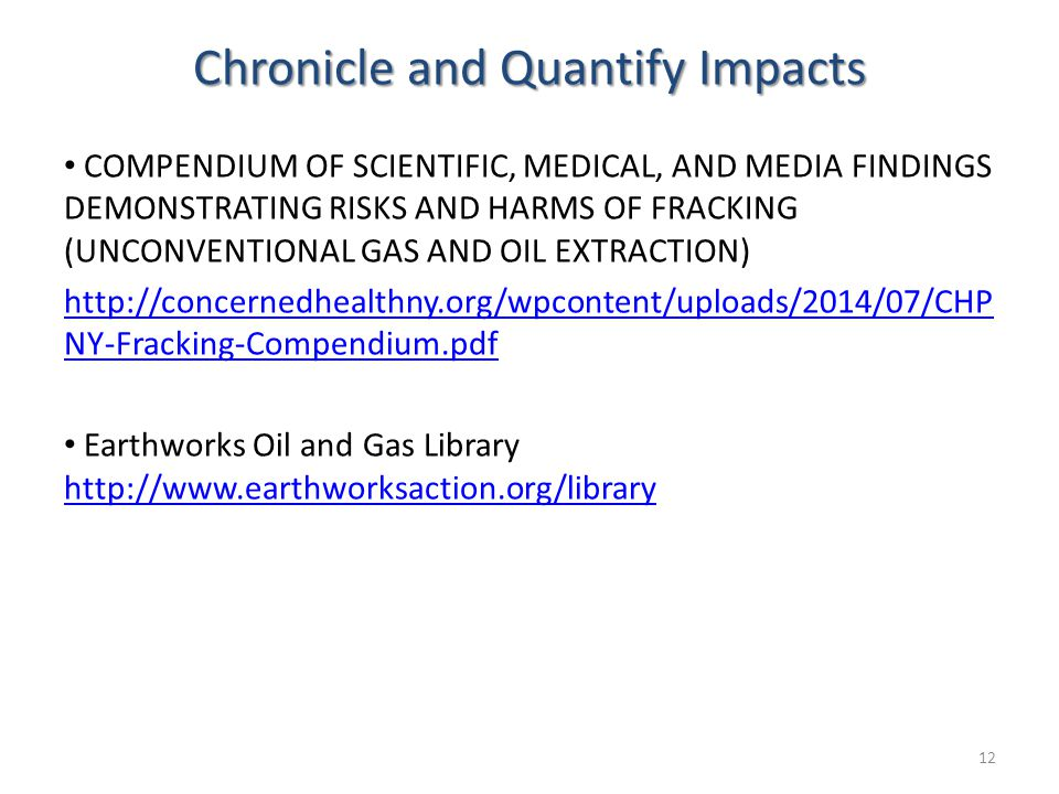 Chronicle and Quantify Impacts COMPENDIUM OF SCIENTIFIC, MEDICAL, AND MEDIA FINDINGS DEMONSTRATING RISKS AND HARMS OF FRACKING (UNCONVENTIONAL GAS AND OIL EXTRACTION) http://concernedhealthny.org/wpcontent/uploads/2014/07/CHP NY-Fracking-Compendium.pdf Earthworks Oil and Gas Library http://www.earthworksaction.org/library http://www.earthworksaction.org/library 12