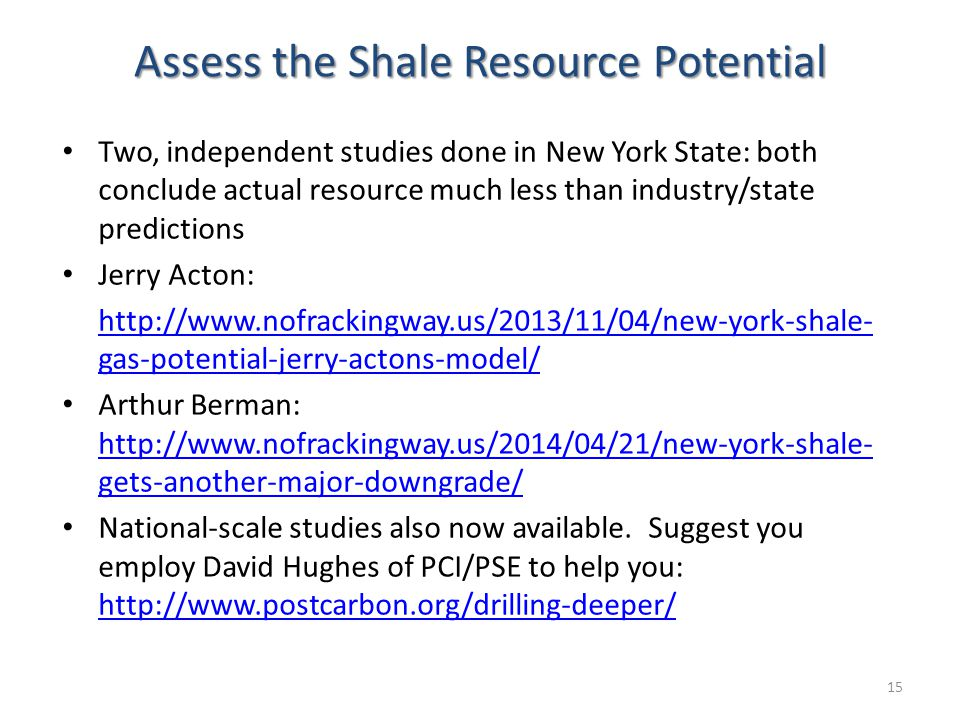 Assess the Shale Resource Potential Two, independent studies done in New York State: both conclude actual resource much less than industry/state predictions Jerry Acton: http://www.nofrackingway.us/2013/11/04/new-york-shale- gas-potential-jerry-actons-model/http://www.nofrackingway.us/2013/11/04/new-york-shale- gas-potential-jerry-actons-model/ Arthur Berman: http://www.nofrackingway.us/2014/04/21/new-york-shale- gets-another-major-downgrade/ http://www.nofrackingway.us/2014/04/21/new-york-shale- gets-another-major-downgrade/ National-scale studies also now available.