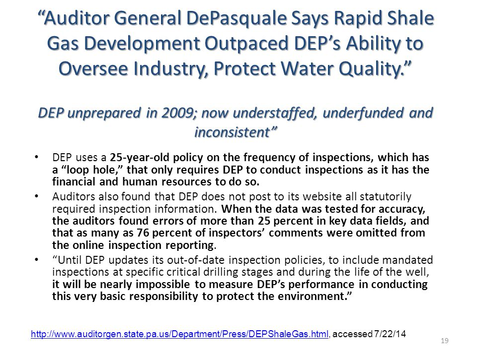 Auditor General DePasquale Says Rapid Shale Gas Development Outpaced DEP's Ability to Oversee Industry, Protect Water Quality. DEP unprepared in 2009; now understaffed, underfunded and inconsistent DEP uses a 25-year-old policy on the frequency of inspections, which has a loop hole, that only requires DEP to conduct inspections as it has the financial and human resources to do so.