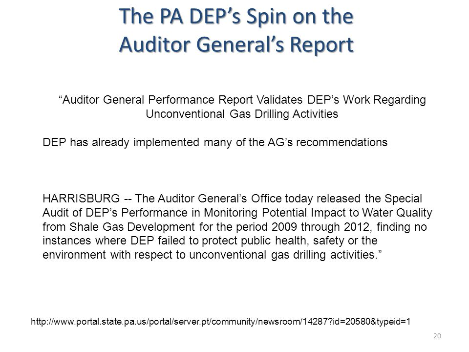 The PA DEP's Spin on the Auditor General's Report 20 Auditor General Performance Report Validates DEP's Work Regarding Unconventional Gas Drilling Activities DEP has already implemented many of the AG's recommendations HARRISBURG -- The Auditor General's Office today released the Special Audit of DEP's Performance in Monitoring Potential Impact to Water Quality from Shale Gas Development for the period 2009 through 2012, finding no instances where DEP failed to protect public health, safety or the environment with respect to unconventional gas drilling activities. http://www.portal.state.pa.us/portal/server.pt/community/newsroom/14287?id=20580&typeid=1