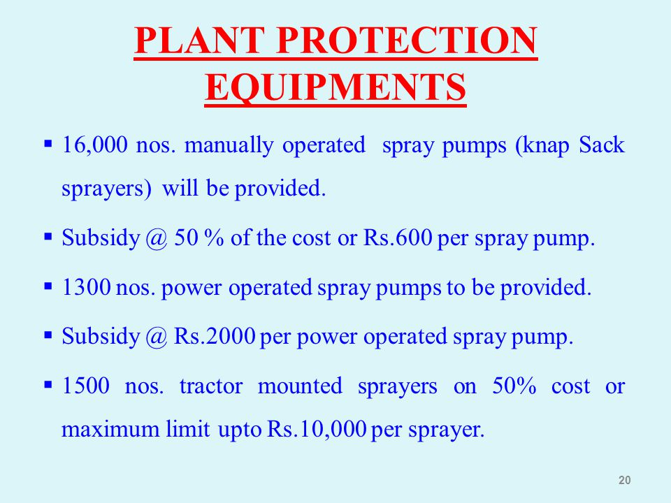  16,000 nos. manually operated spray pumps (knap Sack sprayers) will be provided.  Subsidy @ 50 % of the cost or Rs.600 per spray pump.  1300 nos.