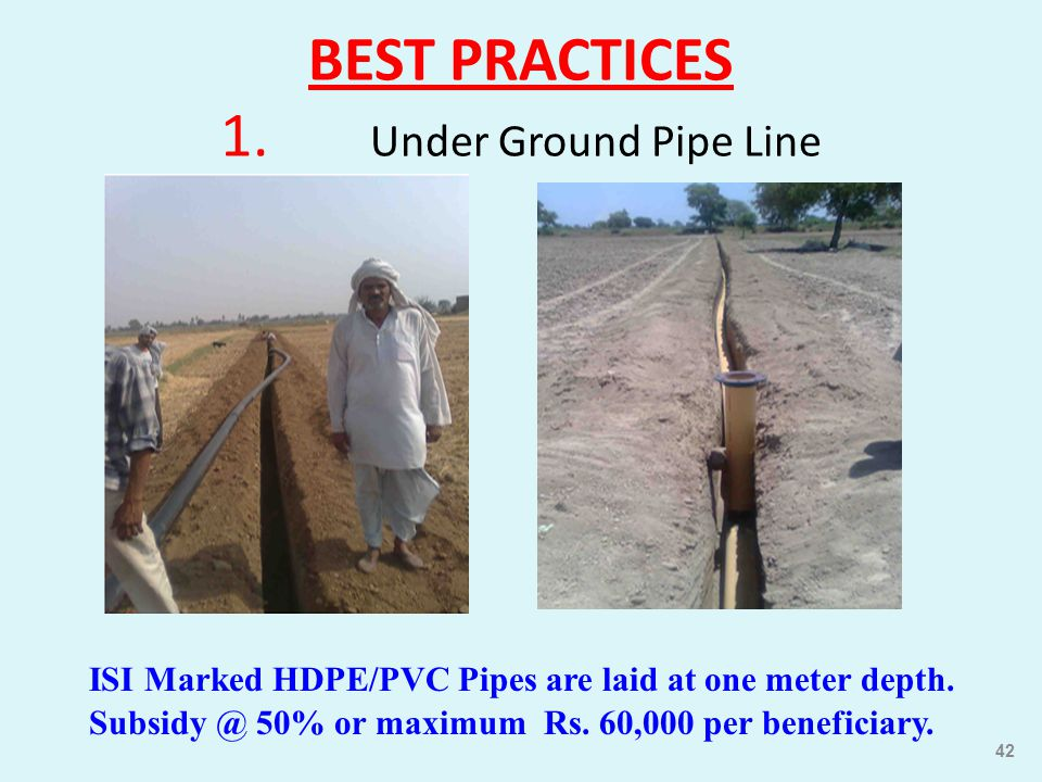 BEST PRACTICES 1. Under Ground Pipe Line ISI Marked HDPE/PVC Pipes are laid at one meter depth. Subsidy @ 50% or maximum Rs. 60,000 per beneficiary. 4
