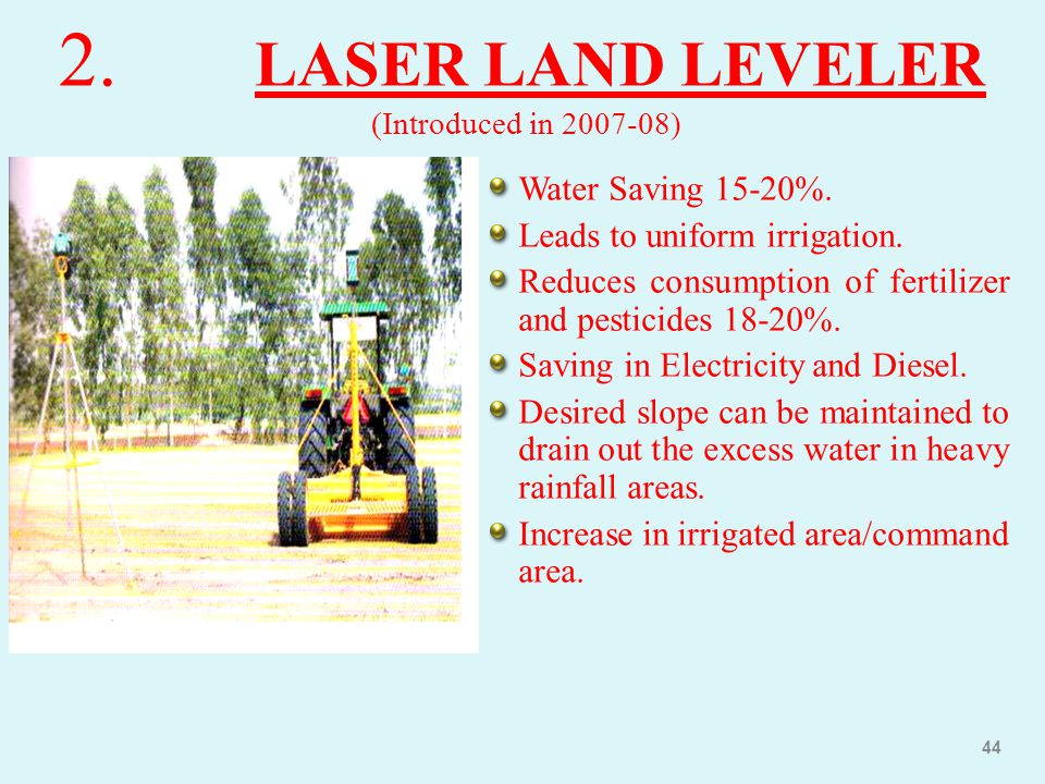 2. LASER LAND LEVELER (Introduced in 2007-08) Water Saving 15-20%. Leads to uniform irrigation. Reduces consumption of fertilizer and pesticides 18-20