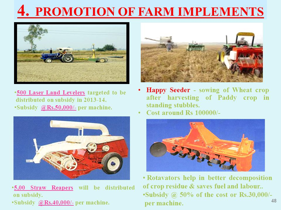 4. PROMOTION OF FARM IMPLEMENTS 48 500 Laser Land Levelers targeted to be distributed on subsidy in 2013-14. Subsidy @Rs.50,000/- per machine. 5,00 St