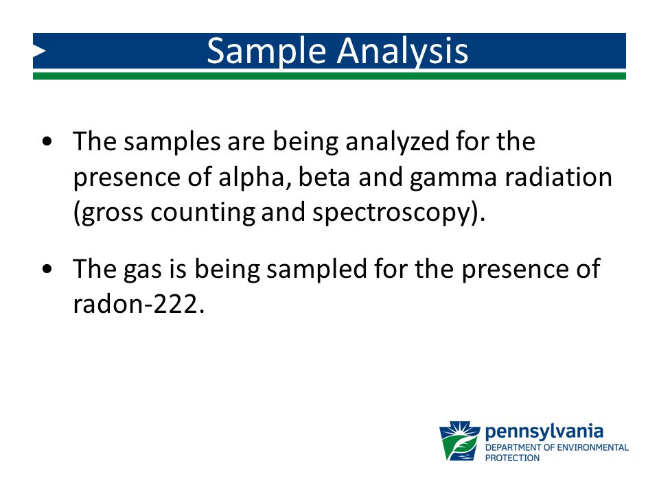 Sample Analysis The samples are being analyzed for the presence of alpha, beta and gamma radiation (gross counting and spectroscopy). The gas is being