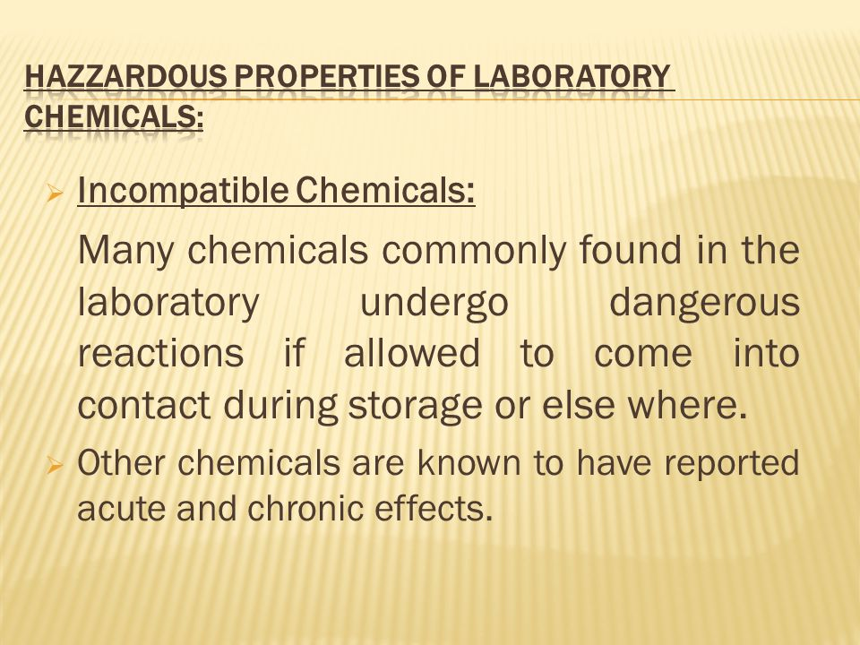  Incompatible Chemicals: Many chemicals commonly found in the laboratory undergo dangerous reactions if allowed to come into contact during storage or else where.
