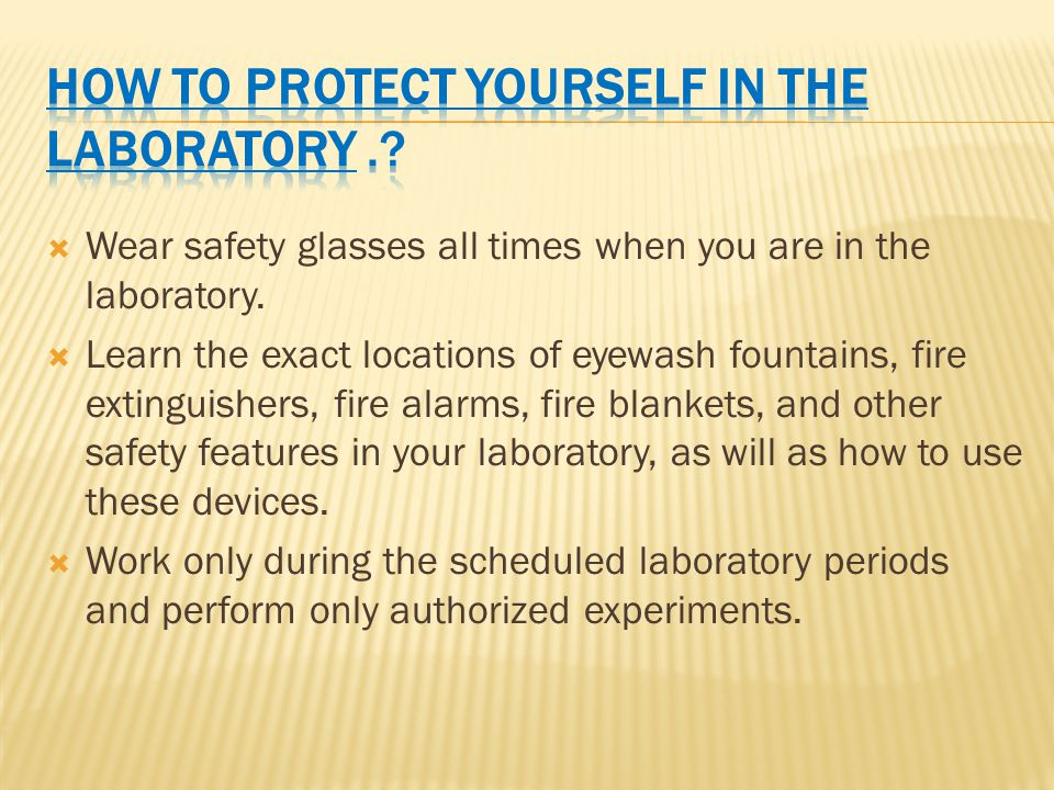  Wear safety glasses all times when you are in the laboratory.