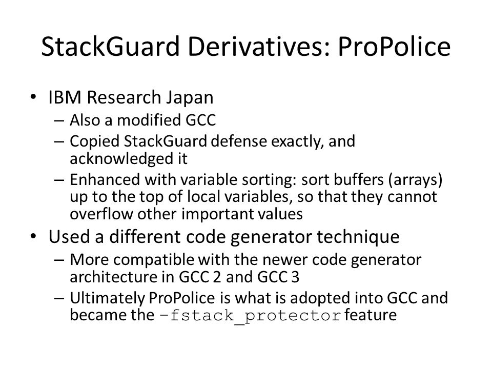 StackGuard Derivatives: ProPolice IBM Research Japan – Also a modified GCC – Copied StackGuard defense exactly, and acknowledged it – Enhanced with variable sorting: sort buffers (arrays) up to the top of local variables, so that they cannot overflow other important values Used a different code generator technique – More compatible with the newer code generator architecture in GCC 2 and GCC 3 – Ultimately ProPolice is what is adopted into GCC and became the –fstack_protector feature