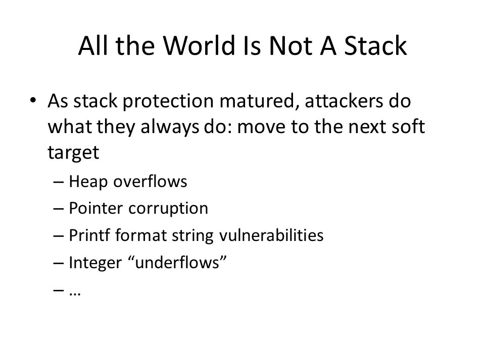 All the World Is Not A Stack As stack protection matured, attackers do what they always do: move to the next soft target – Heap overflows – Pointer corruption – Printf format string vulnerabilities – Integer underflows – …