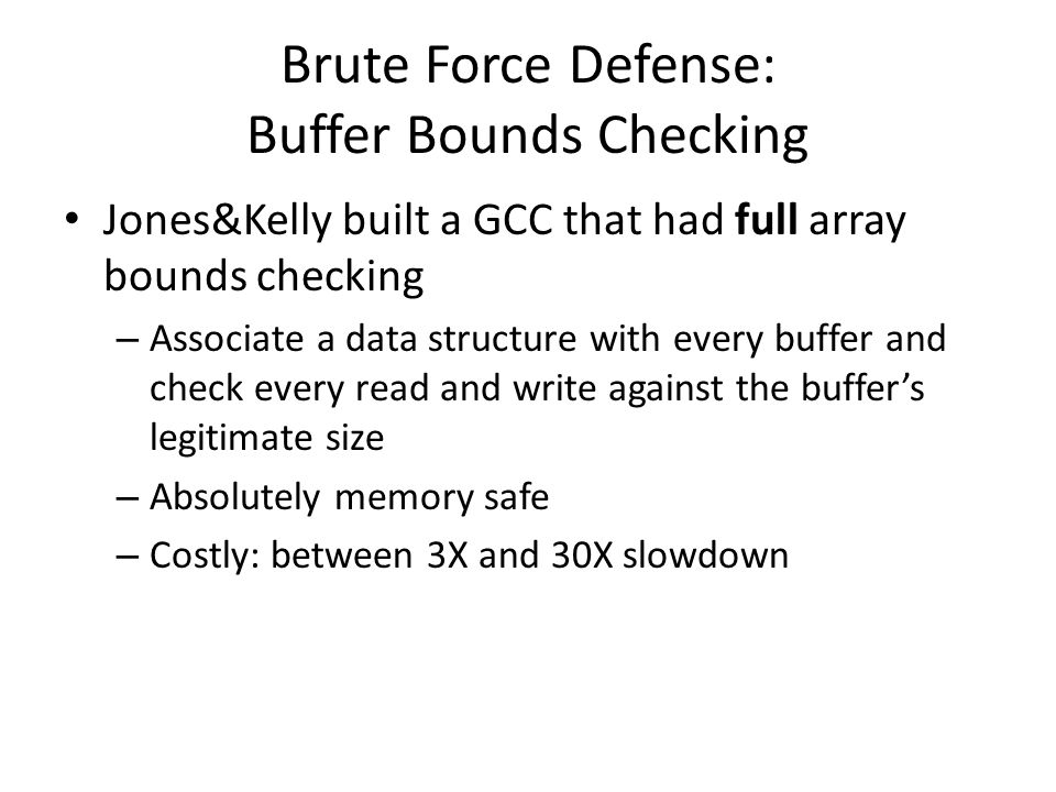 Brute Force Defense: Buffer Bounds Checking Jones&Kelly built a GCC that had full array bounds checking – Associate a data structure with every buffer and check every read and write against the buffer's legitimate size – Absolutely memory safe – Costly: between 3X and 30X slowdown