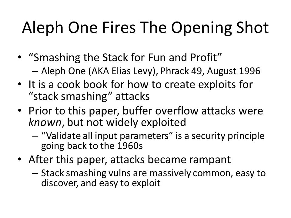 Aleph One Fires The Opening Shot Smashing the Stack for Fun and Profit – Aleph One (AKA Elias Levy), Phrack 49, August 1996 It is a cook book for how to create exploits for stack smashing attacks Prior to this paper, buffer overflow attacks were known, but not widely exploited – Validate all input parameters is a security principle going back to the 1960s After this paper, attacks became rampant – Stack smashing vulns are massively common, easy to discover, and easy to exploit