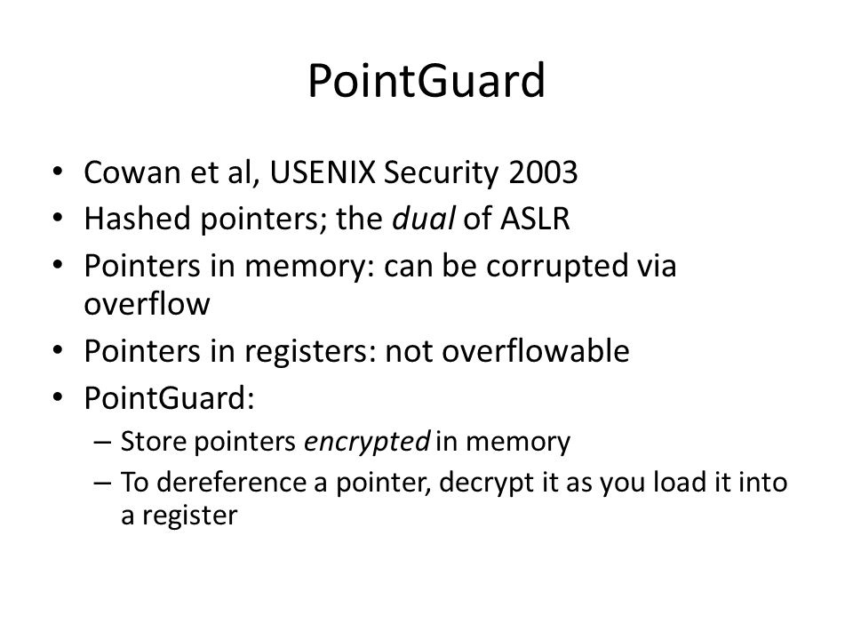 PointGuard Cowan et al, USENIX Security 2003 Hashed pointers; the dual of ASLR Pointers in memory: can be corrupted via overflow Pointers in registers: not overflowable PointGuard: – Store pointers encrypted in memory – To dereference a pointer, decrypt it as you load it into a register