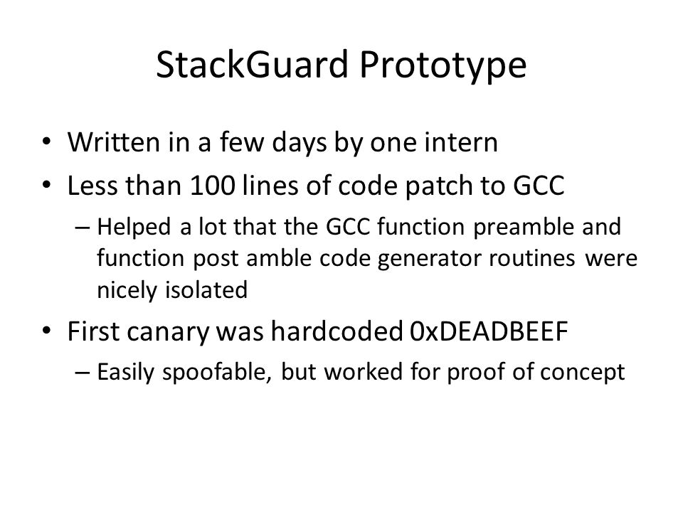StackGuard Prototype Written in a few days by one intern Less than 100 lines of code patch to GCC – Helped a lot that the GCC function preamble and function post amble code generator routines were nicely isolated First canary was hardcoded 0xDEADBEEF – Easily spoofable, but worked for proof of concept