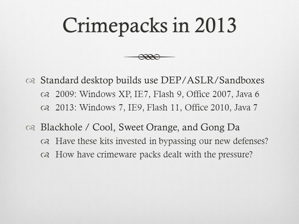 Crimepacks in 2013Crimepacks in 2013  Standard desktop builds use DEP/ASLR/Sandboxes  2009: Windows XP, IE7, Flash 9, Office 2007, Java 6  2013: Windows 7, IE9, Flash 11, Office 2010, Java 7  Blackhole / Cool, Sweet Orange, and Gong Da  Have these kits invested in bypassing our new defenses.
