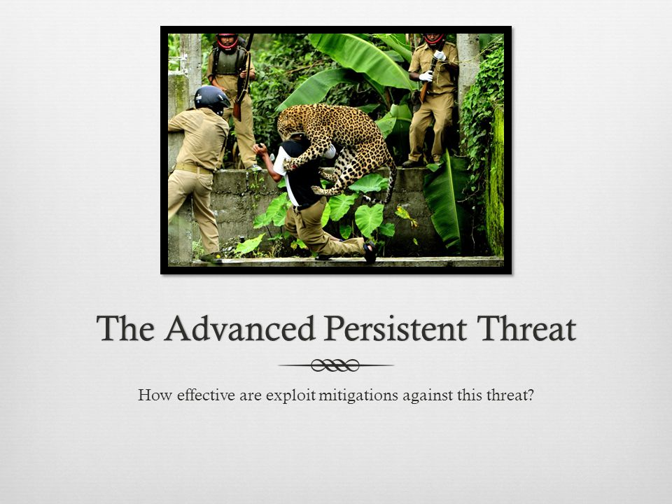 The Advanced Persistent ThreatThe Advanced Persistent Threat How effective are exploit mitigations against this threat