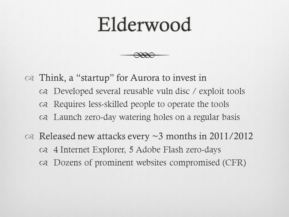 Elderwood  Think, a startup for Aurora to invest in  Developed several reusable vuln disc / exploit tools  Requires less-skilled people to operate the tools  Launch zero-day watering holes on a regular basis  Released new attacks every ~3 months in 2011/2012  4 Internet Explorer, 5 Adobe Flash zero-days  Dozens of prominent websites compromised (CFR)