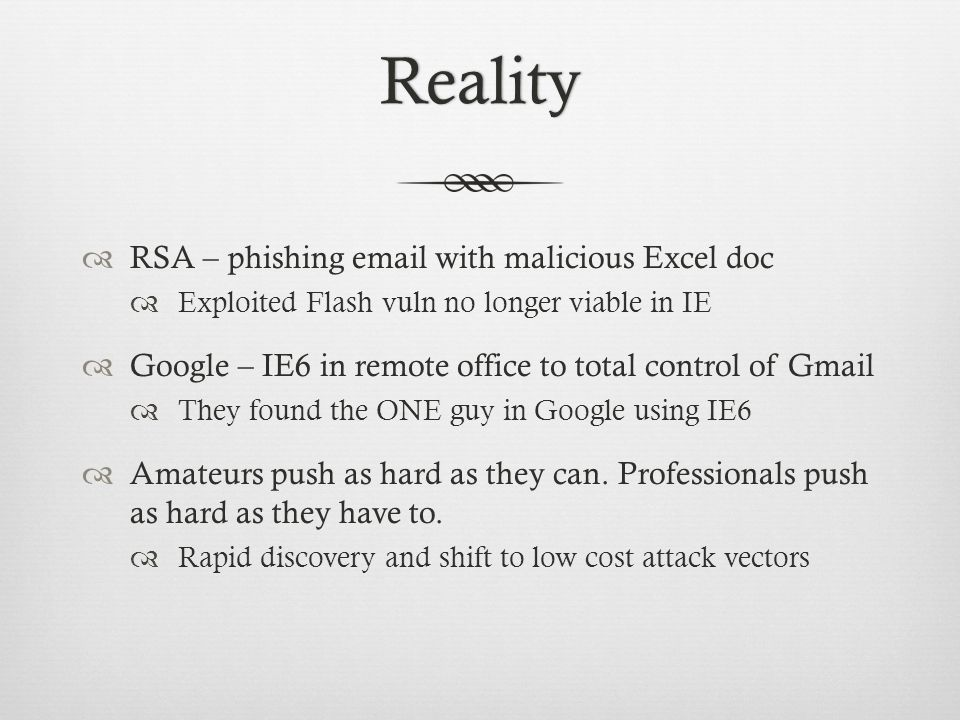 Reality  RSA – phishing email with malicious Excel doc  Exploited Flash vuln no longer viable in IE  Google – IE6 in remote office to total control of Gmail  They found the ONE guy in Google using IE6  Amateurs push as hard as they can.