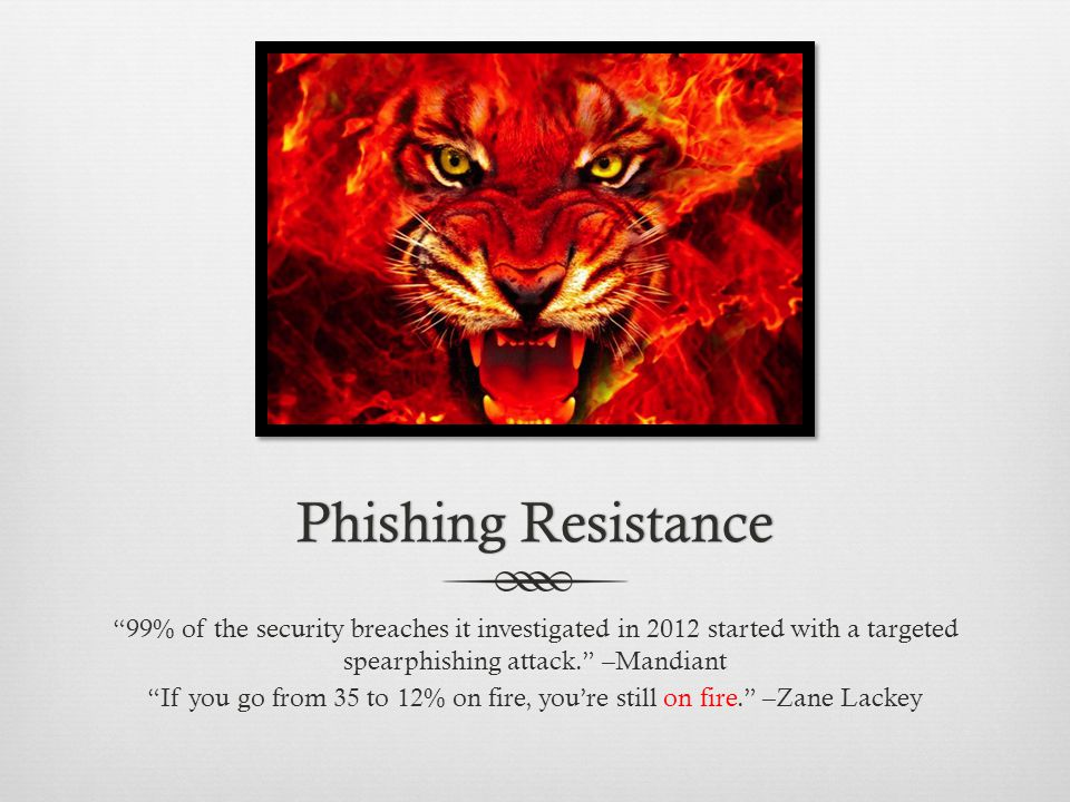 Phishing ResistancePhishing Resistance 99% of the security breaches it investigated in 2012 started with a targeted spearphishing attack. –Mandiant If you go from 35 to 12% on fire, you're still on fire. –Zane Lackey