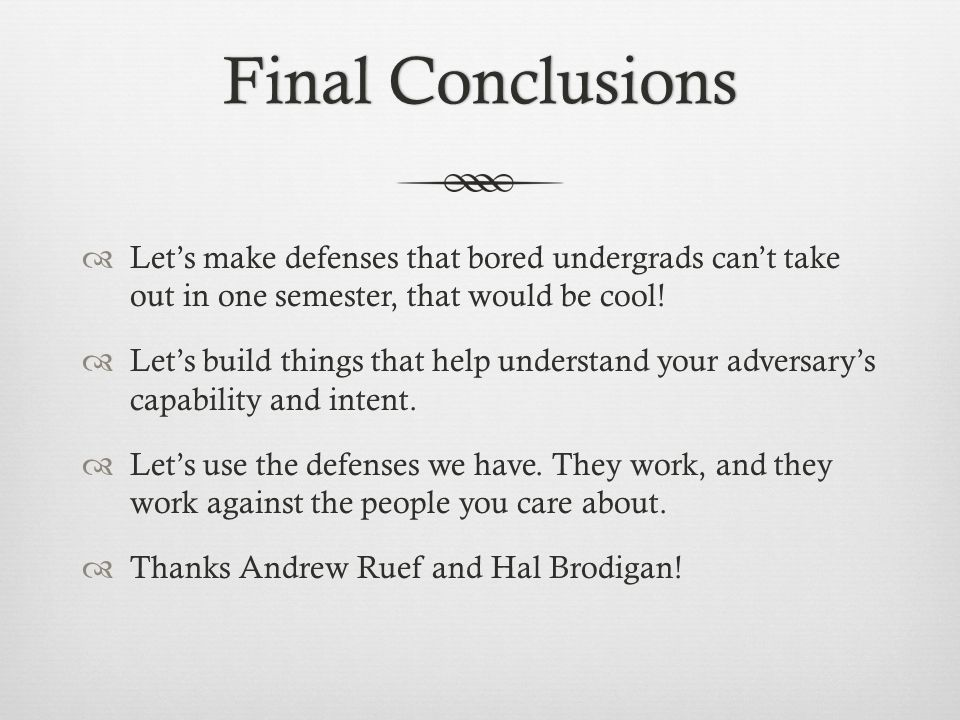 Final ConclusionsFinal Conclusions  Let's make defenses that bored undergrads can't take out in one semester, that would be cool.