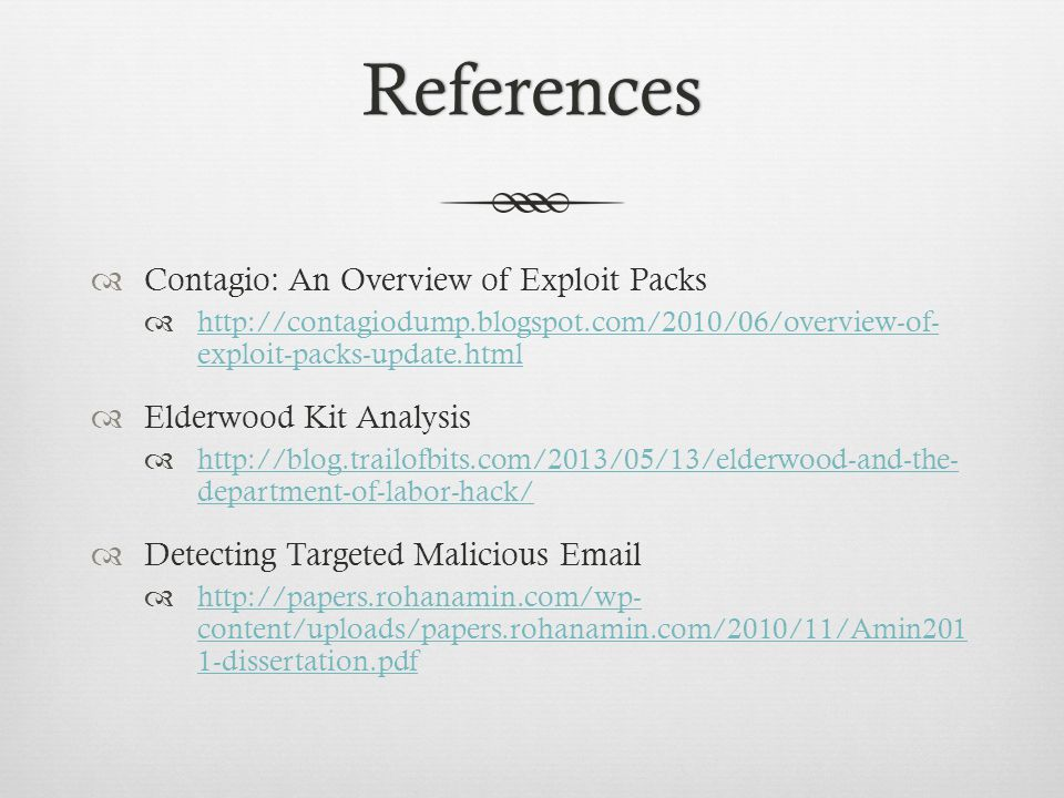 References  Contagio: An Overview of Exploit Packs  http://contagiodump.blogspot.com/2010/06/overview-of- exploit-packs-update.html http://contagiodump.blogspot.com/2010/06/overview-of- exploit-packs-update.html  Elderwood Kit Analysis  http://blog.trailofbits.com/2013/05/13/elderwood-and-the- department-of-labor-hack/ http://blog.trailofbits.com/2013/05/13/elderwood-and-the- department-of-labor-hack/  Detecting Targeted Malicious Email  http://papers.rohanamin.com/wp- content/uploads/papers.rohanamin.com/2010/11/Amin201 1-dissertation.pdf http://papers.rohanamin.com/wp- content/uploads/papers.rohanamin.com/2010/11/Amin201 1-dissertation.pdf