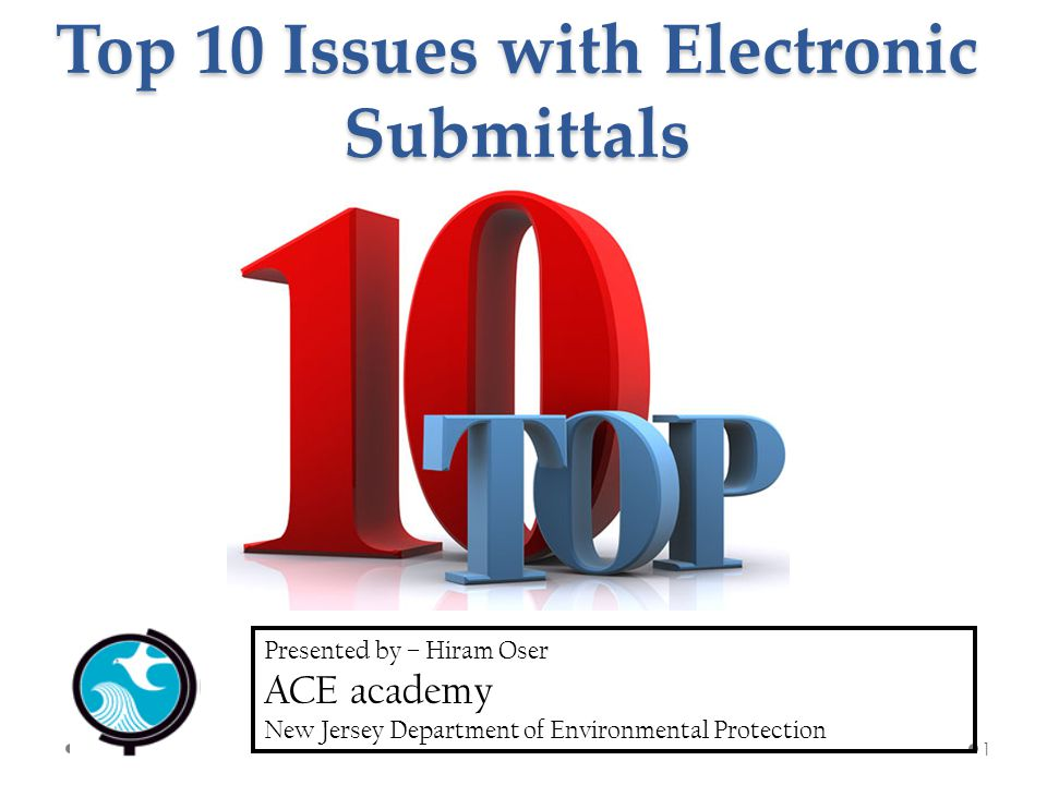 Top 10 Issues with Electronic Submittals Presented by – Hiram Oser ACE academy New Jersey Department of Environmental Protection 1