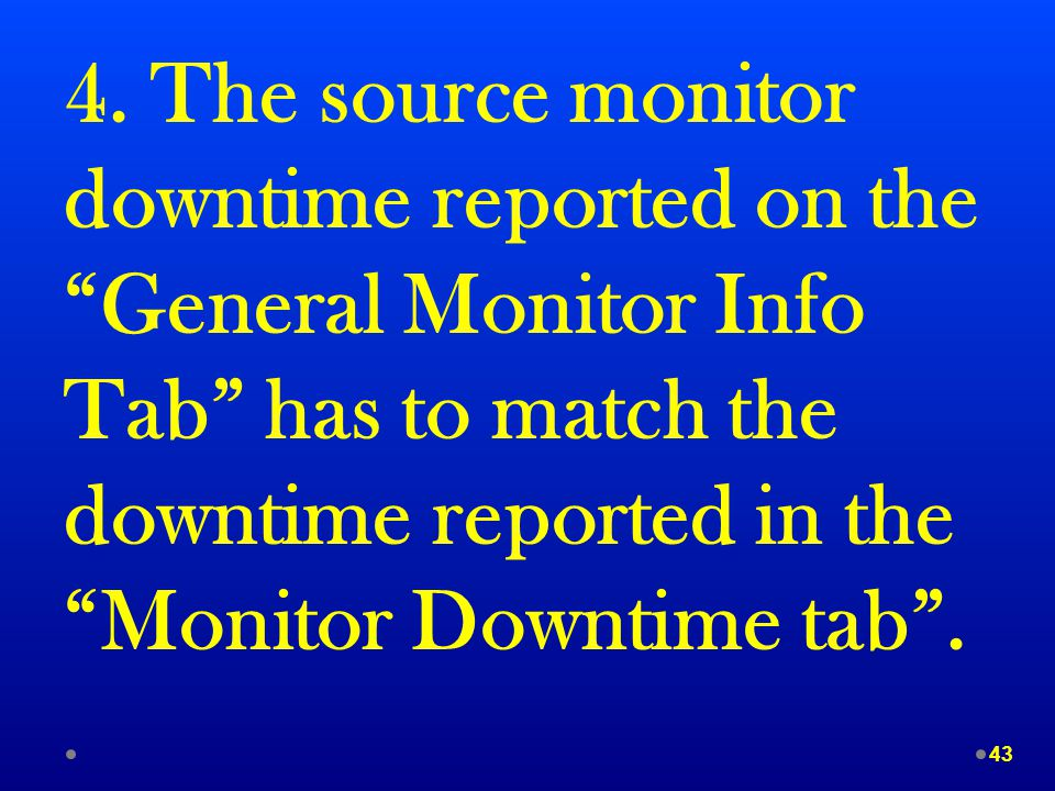 """4. The source monitor downtime reported on the """"General Monitor Info Tab"""" has to match the downtime reported in the """"Monitor Downtime tab"""". 43"""