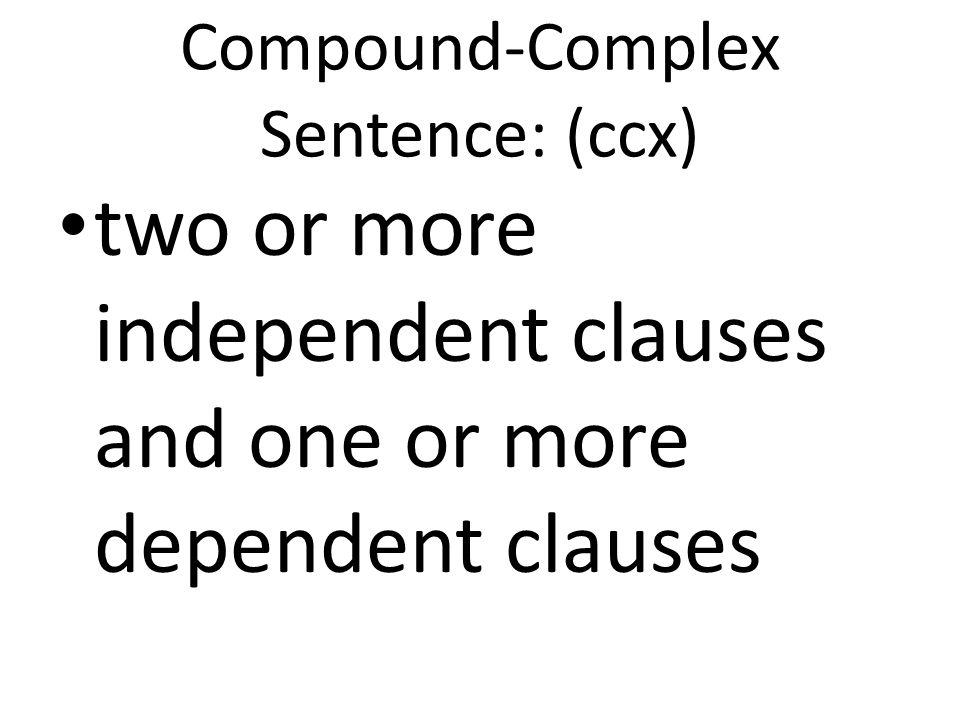 Compound-Complex Sentence: (ccx) two or more independent clauses and one or more dependent clauses