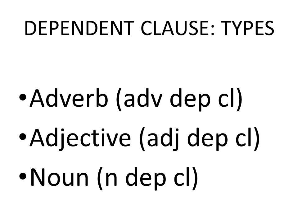 DEPENDENT CLAUSE: TYPES Adverb (adv dep cl) Adjective (adj dep cl) Noun (n dep cl)