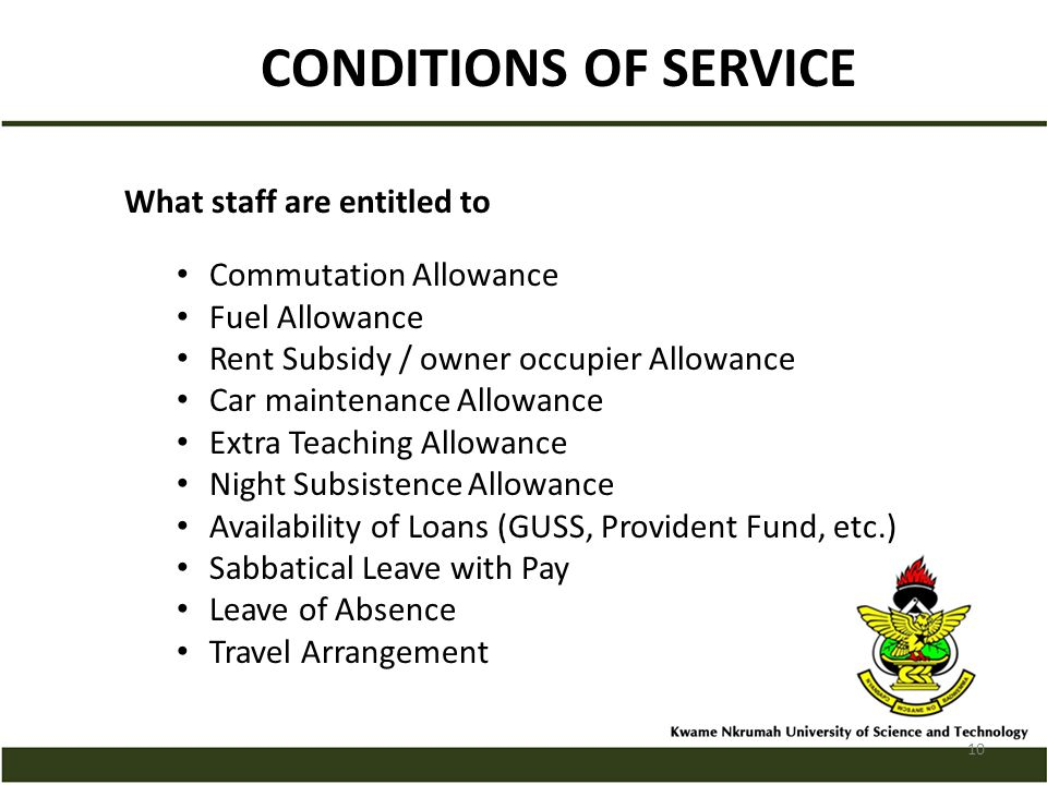 CONDITIONS OF SERVICE What staff are entitled to Commutation Allowance Fuel Allowance Rent Subsidy / owner occupier Allowance Car maintenance Allowance Extra Teaching Allowance Night Subsistence Allowance Availability of Loans (GUSS, Provident Fund, etc.) Sabbatical Leave with Pay Leave of Absence Travel Arrangement 10