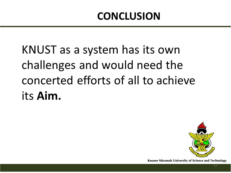 CONCLUSION KNUST as a system has its own challenges and would need the concerted efforts of all to achieve its Aim.