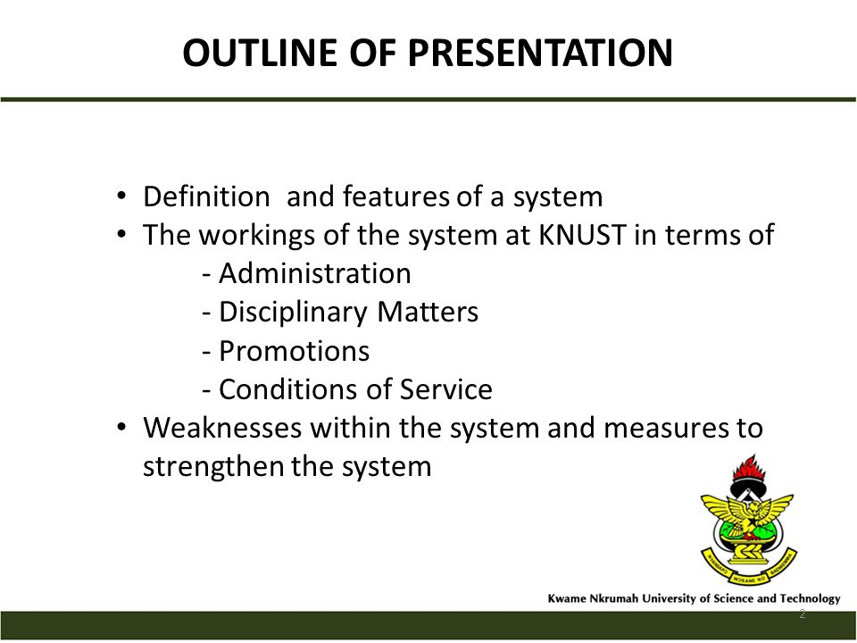 OUTLINE OF PRESENTATION Definition and features of a system The workings of the system at KNUST in terms of - Administration - Disciplinary Matters - Promotions - Conditions of Service Weaknesses within the system and measures to strengthen the system 2