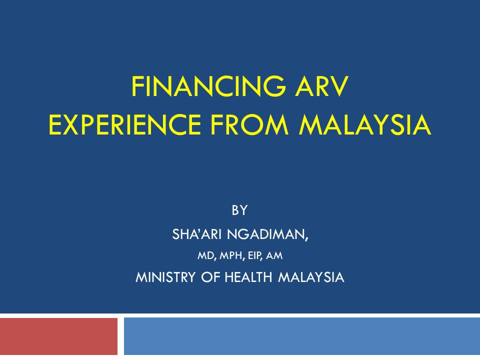 FINANCING ARV EXPERIENCE FROM MALAYSIA BY SHA'ARI NGADIMAN, MD, MPH, EIP, AM MINISTRY OF HEALTH MALAYSIA