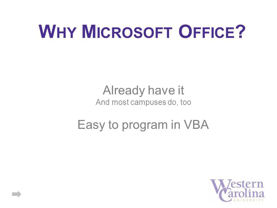 W HY M ICROSOFT O FFICE ? Already have it And most campuses do, too Easy to program in VBA