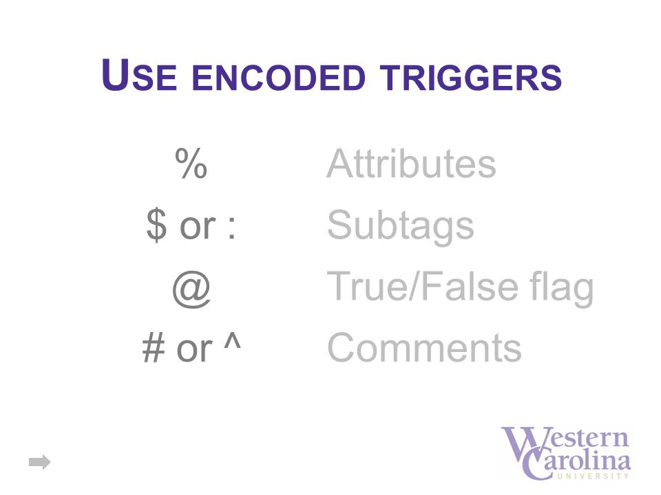 U SE ENCODED TRIGGERS % # or ^ Attributes Comments $ or :Subtags @True/False flag