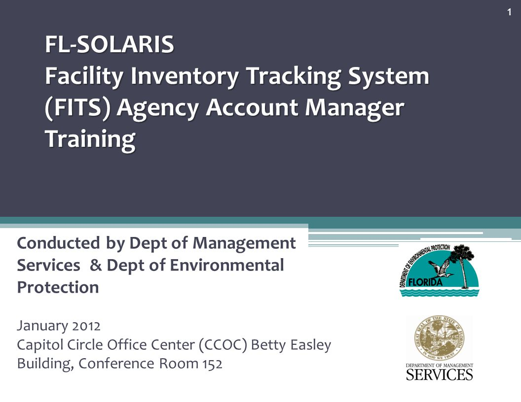 FL-SOLARIS Facility Inventory Tracking System (FITS) Agency Account Manager Training Conducted by Dept of Management Services & Dept of Environmental Protection January 2012 Capitol Circle Office Center (CCOC) Betty Easley Building, Conference Room 152 1