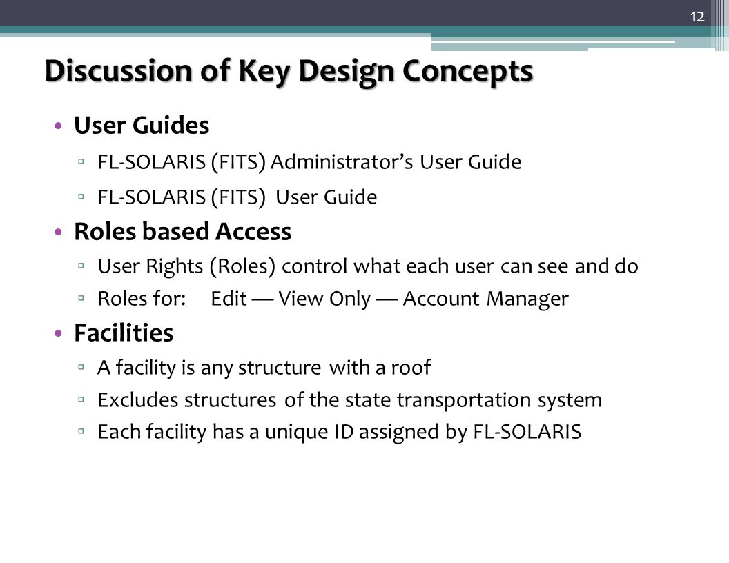 Discussion of Key Design Concepts User Guides ▫ FL-SOLARIS (FITS) Administrator's User Guide ▫ FL-SOLARIS (FITS) User Guide Roles based Access ▫ User Rights (Roles) control what each user can see and do ▫ Roles for: Edit — View Only — Account Manager Facilities ▫ A facility is any structure with a roof ▫ Excludes structures of the state transportation system ▫ Each facility has a unique ID assigned by FL-SOLARIS 12
