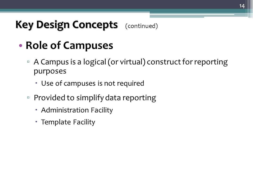 Key Design Concepts Key Design Concepts (continued) Role of Campuses ▫ A Campus is a logical (or virtual) construct for reporting purposes  Use of campuses is not required ▫ Provided to simplify data reporting  Administration Facility  Template Facility 14