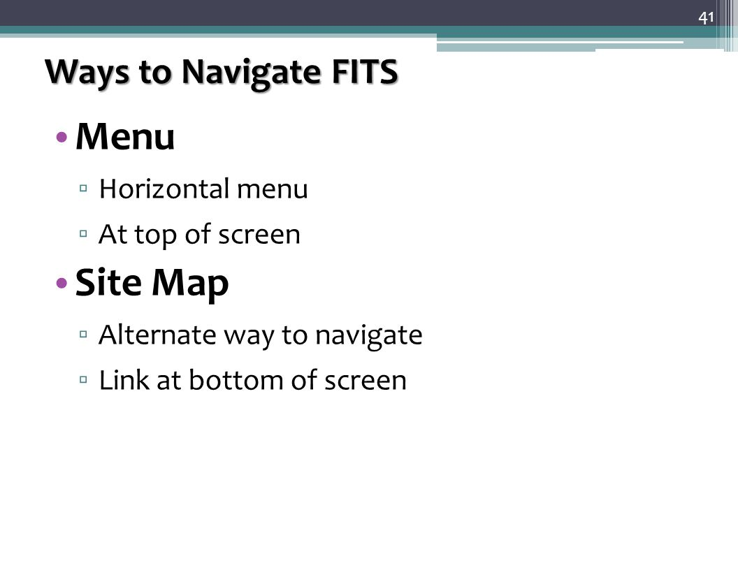 Ways to Navigate FITS Menu ▫ Horizontal menu ▫ At top of screen Site Map ▫ Alternate way to navigate ▫ Link at bottom of screen 41