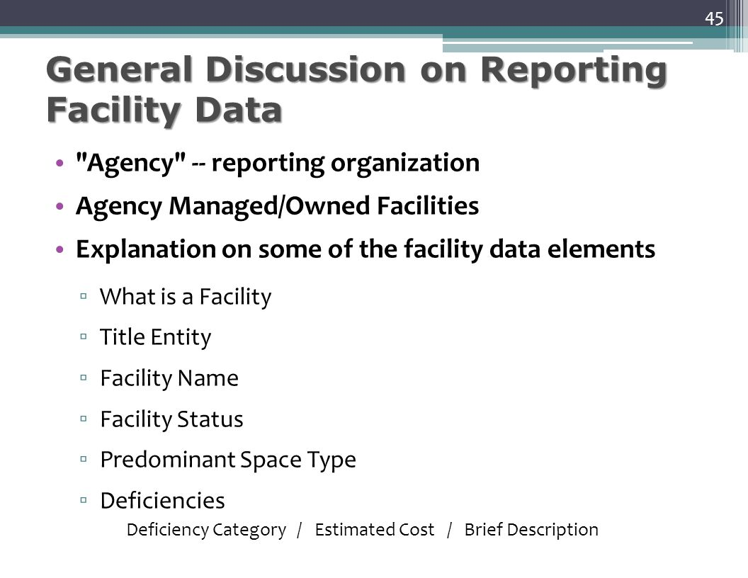 General Discussion on Reporting Facility Data Agency -- reporting organization Agency Managed/Owned Facilities Explanation on some of the facility data elements ▫ What is a Facility ▫ Title Entity ▫ Facility Name ▫ Facility Status ▫ Predominant Space Type ▫ Deficiencies Deficiency Category / Estimated Cost / Brief Description 45