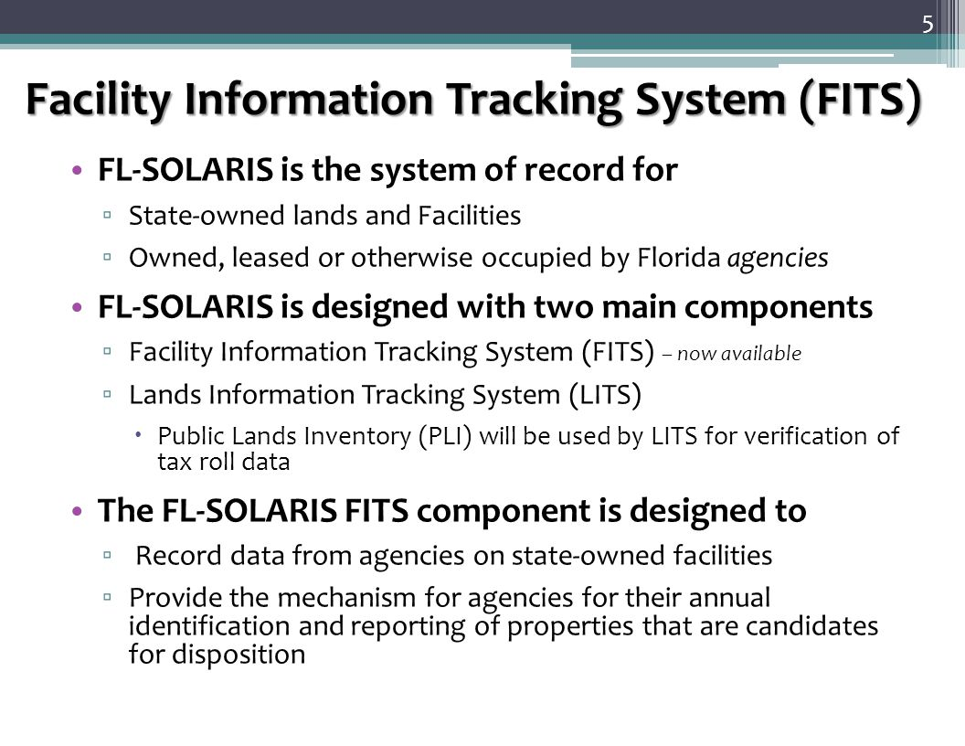Facility Information Tracking System (FITS) FL-SOLARIS is the system of record for ▫ State-owned lands and Facilities ▫ Owned, leased or otherwise occupied by Florida agencies FL-SOLARIS is designed with two main components ▫ Facility Information Tracking System (FITS) – now available ▫ Lands Information Tracking System (LITS)  Public Lands Inventory (PLI) will be used by LITS for verification of tax roll data The FL-SOLARIS FITS component is designed to ▫ Record data from agencies on state-owned facilities ▫ Provide the mechanism for agencies for their annual identification and reporting of properties that are candidates for disposition 5
