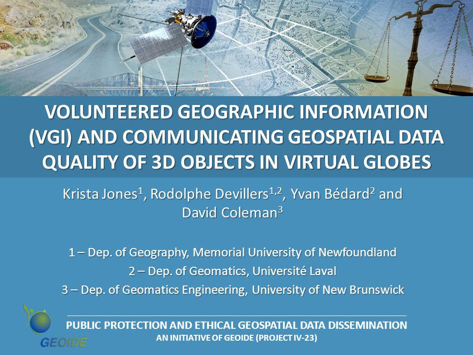 PUBLIC PROTECTION AND ETHICAL GEOSPATIAL DATA DISSEMINATION AN INITIATIVE OF GEOIDE (PROJECT IV-23) VOLUNTEERED GEOGRAPHIC INFORMATION (VGI) AND COMMUNICATING GEOSPATIAL DATA QUALITY OF 3D OBJECTS IN VIRTUAL GLOBES Krista Jones 1, Rodolphe Devillers 1,2, Yvan Bédard 2 and David Coleman 3 1 – Dep.