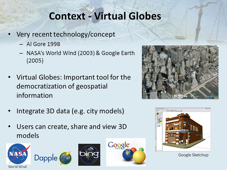 Context - Virtual Globes Very recent technology/concept – Al Gore 1998 – NASA's World Wind (2003) & Google Earth (2005) Virtual Globes: Important tool for the democratization of geospatial information Integrate 3D data (e.g.
