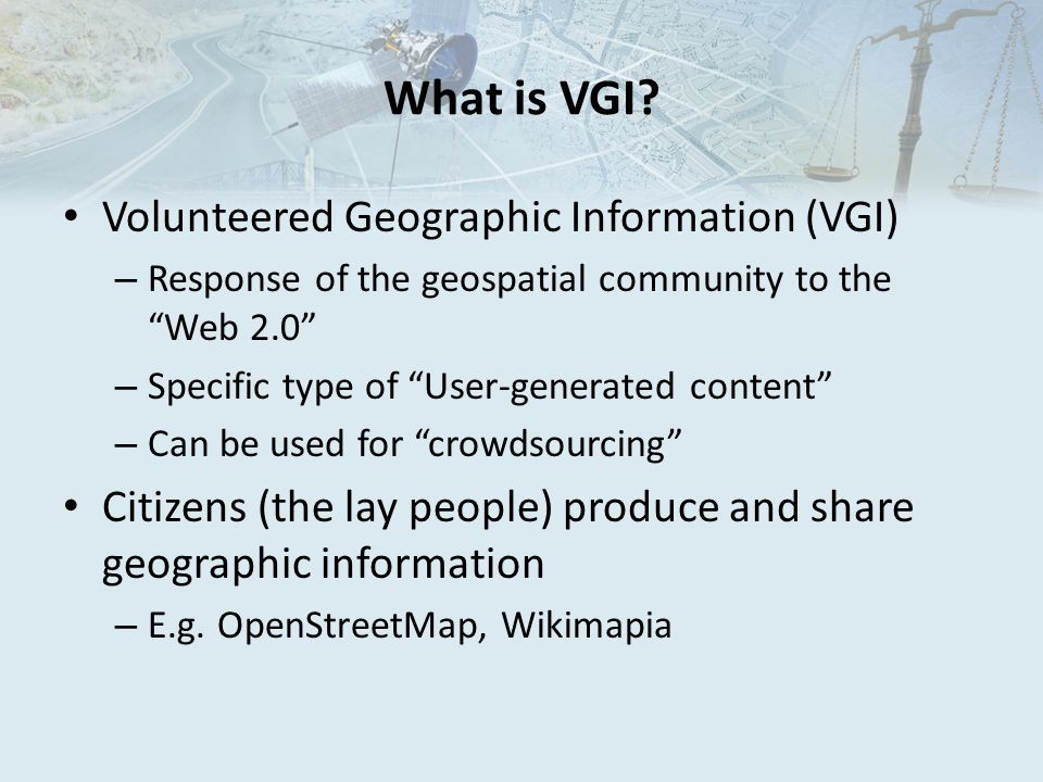 """What is VGI? Volunteered Geographic Information (VGI) – Response of the geospatial community to the """"Web 2.0"""" – Specific type of """"User-generated conte"""