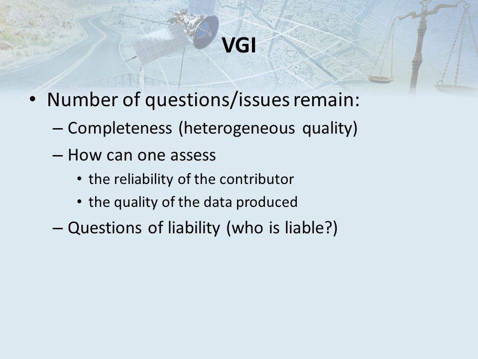 VGI Number of questions/issues remain: – Completeness (heterogeneous quality) – How can one assess the reliability of the contributor the quality of the data produced – Questions of liability (who is liable )