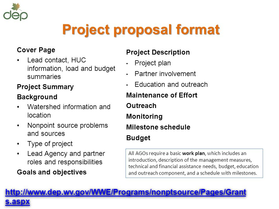 Project proposal format Cover Page Lead contact, HUC information, load and budget summaries Project Summary Background Watershed information and location Nonpoint source problems and sources Type of project Lead Agency and partner roles and responsibilities Goals and objectives Project Description Project plan Partner involvement Education and outreach Maintenance of Effort Outreach Monitoring Milestone schedule Budget http://www.dep.wv.gov/WWE/Programs/nonptsource/Pages/Grant s.aspx http://www.dep.wv.gov/WWE/Programs/nonptsource/Pages/Grant s.aspx All AGOs require a basic work plan, which includes an introduction, description of the management measures, technical and financial assistance needs, budget, education and outreach component, and a schedule with milestones.